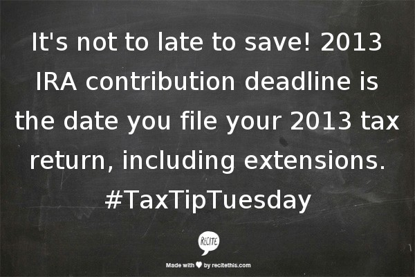 Tweet it! It's not to late to save! 2013 IRA contribution deadline is the date you file your 2013 tax return, including extensions. #TaxTipTuesday